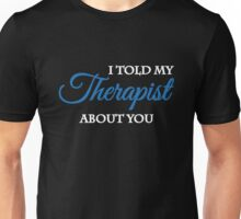 I told my therapist about you Unisex T-Shirt