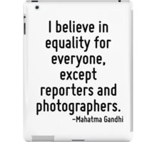 I believe in equality for everyone, except reporters and photographers. iPad Case/Skin