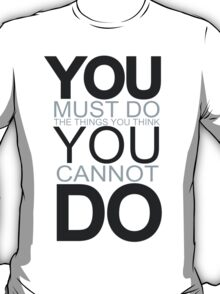 You Must Do The Things You Think You Cannot Do T-Shirt