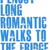 I enjoy long romantic walks to the fridge by Alan Craker
