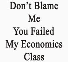 Don't Blame Me You Failed My Economics Class  by supernova23
