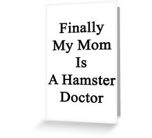 Finally My Mom Is A Hamster Doctor  Greeting Card