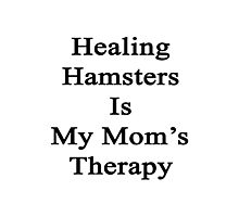 Healing Hamsters Is My Mom's Therapy  Photographic Print