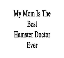 My Mom Is The Best Hamster Doctor Ever  Photographic Print