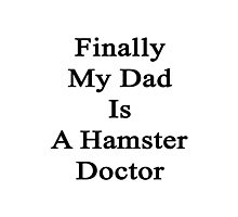 Finally My Dad Is A Hamster Doctor  Photographic Print