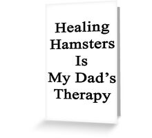 Healing Hamsters Is My Dad's Therapy  Greeting Card