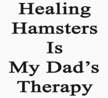 Healing Hamsters Is My Dad's Therapy  by supernova23