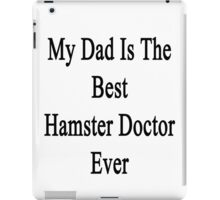 My Dad Is The Best Hamster Doctor Ever  iPad Case/Skin
