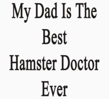My Dad Is The Best Hamster Doctor Ever  by supernova23