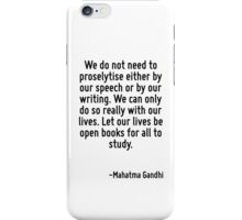 We do not need to proselytise either by our speech or by our writing. We can only do so really with our lives. Let our lives be open books for all to study. iPhone Case/Skin