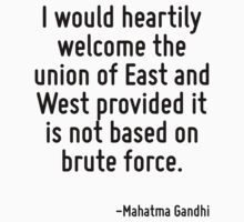 I would heartily welcome the union of East and West provided it is not based on brute force. by Quotr