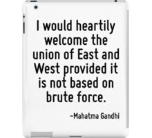 I would heartily welcome the union of East and West provided it is not based on brute force. iPad Case/Skin