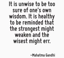 It is unwise to be too sure of one's own wisdom. It is healthy to be reminded that the strongest might weaken and the wisest might err. by Quotr
