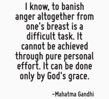 I know, to banish anger altogether from one's breast is a difficult task. It cannot be achieved through pure personal effort. It can be done only by God's grace. by Quotr
