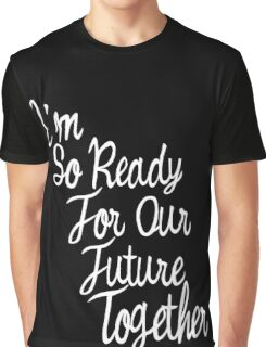 i am so ready for future together  Graphic T-Shirt
