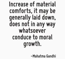 Increase of material comforts, it may be generally laid down, does not in any way whatsoever conduce to moral growth. by Quotr