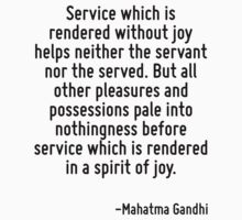 Service which is rendered without joy helps neither the servant nor the served. But all other pleasures and possessions pale into nothingness before service which is rendered in a spirit of joy. by Quotr