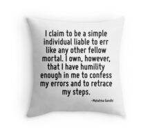 I claim to be a simple individual liable to err like any other fellow mortal. I own, however, that I have humility enough in me to confess my errors and to retrace my steps. Throw Pillow