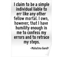 I claim to be a simple individual liable to err like any other fellow mortal. I own, however, that I have humility enough in me to confess my errors and to retrace my steps. Poster