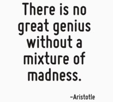 There is no great genius without a mixture of madness. by Quotr