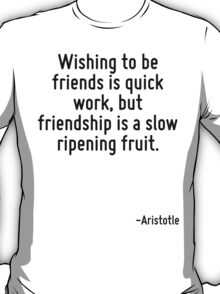 Wishing to be friends is quick work, but friendship is a slow ripening fruit. T-Shirt