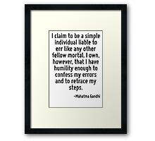 I claim to be a simple individual liable to err like any other fellow mortal. I own, however, that I have humility enough to confess my errors and to retrace my steps. Framed Print