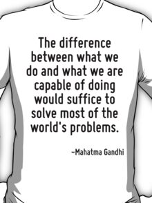 The difference between what we do and what we are capable of doing would suffice to solve most of the world's problems. T-Shirt