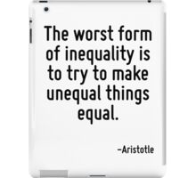 The worst form of inequality is to try to make unequal things equal. iPad Case/Skin