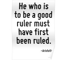 He who is to be a good ruler must have first been ruled. Poster