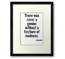There was never a genius without a tincture of madness. Framed Print