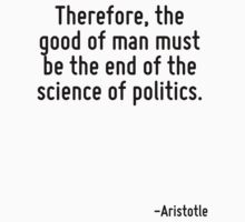 Therefore, the good of man must be the end of the science of politics. by Quotr