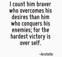 I count him braver who overcomes his desires than him who conquers his enemies; for the hardest victory is over self. by Quotr