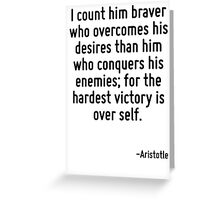I count him braver who overcomes his desires than him who conquers his enemies; for the hardest victory is over self. Greeting Card