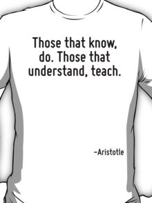 Those that know, do. Those that understand, teach. T-Shirt