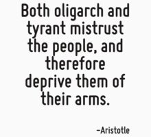 Both oligarch and tyrant mistrust the people, and therefore deprive them of their arms. by Quotr