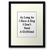 As Long As I Have A Dog I Don't Need A Girlfriend  Framed Print