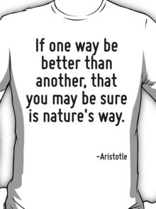 If one way be better than another, that you may be sure is nature's way. T-Shirt