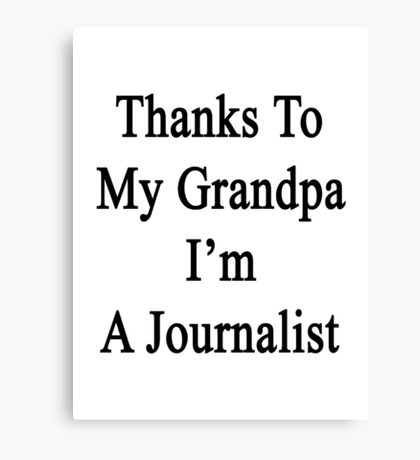 Thanks To My Grandpa I'm A Journalist  Canvas Print