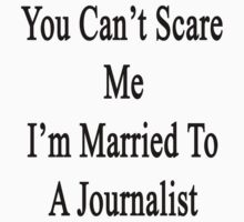 You Can't Scare Me I'm Married To A Journalist  by supernova23