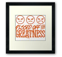 Pissed Off For Greatness Framed Print