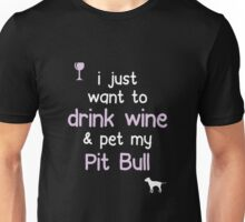 I just want to Drink Wine Pet My Pit Bull Unisex T-Shirt