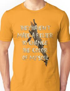 They Haven't  Made A Filter  To Change  The Color  Of My Soul Unisex T-Shirt