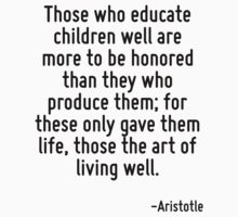 Those who educate children well are more to be honored than they who produce them; for these only gave them life, those the art of living well. by Quotr