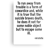 To run away from trouble is a form of cowardice and, while it is true that the suicide braves death, he does it not for some noble object but to escape some ill. Metal Print