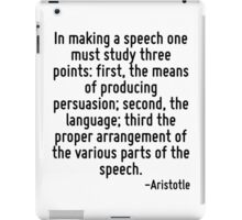In making a speech one must study three points: first, the means of producing persuasion; second, the language; third the proper arrangement of the various parts of the speech. iPad Case/Skin