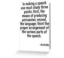 In making a speech one must study three points: first, the means of producing persuasion; second, the language; third the proper arrangement of the various parts of the speech. Greeting Card