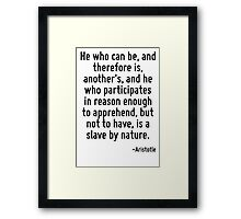 He who can be, and therefore is, another's, and he who participates in reason enough to apprehend, but not to have, is a slave by nature. Framed Print