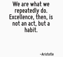 We are what we repeatedly do. Excellence, then, is not an act, but a habit. by Quotr