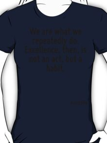 We are what we repeatedly do. Excellence, then, is not an act, but a habit. T-Shirt