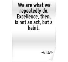 We are what we repeatedly do. Excellence, then, is not an act, but a habit. Poster